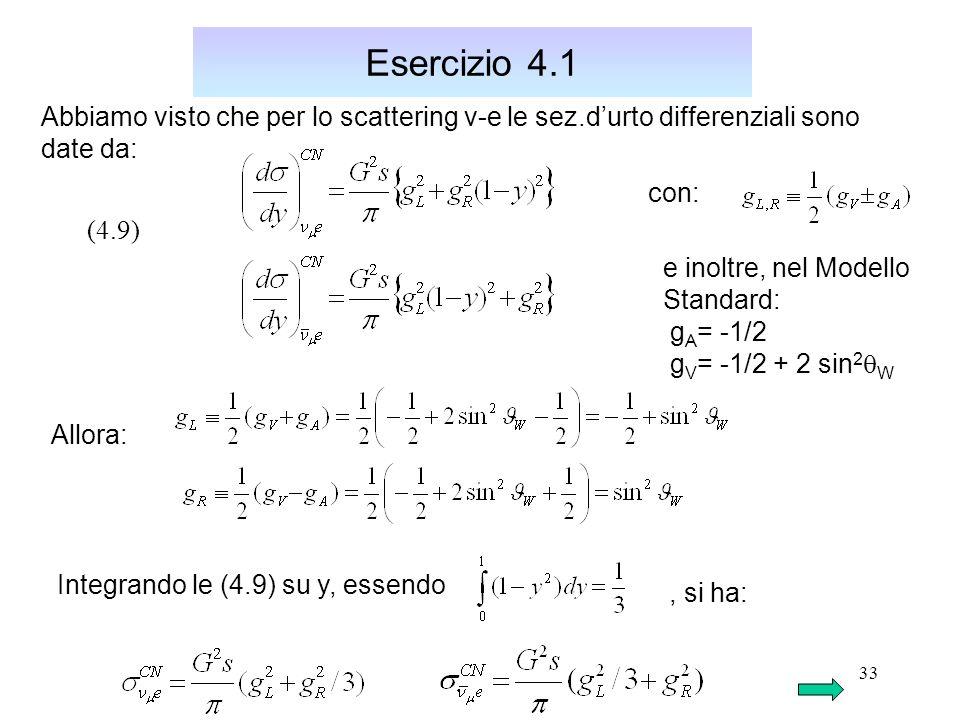 33 Esercizio 4.1 Abbiamo visto che per lo scattering v-e le sez.d'urto differenziali sono date da: (4.9) con: e inoltre, nel Modello Standard: g A = -1/2 g V = -1/2 + 2 sin 2  W Allora: Integrando le (4.9) su y, essendo, si ha: