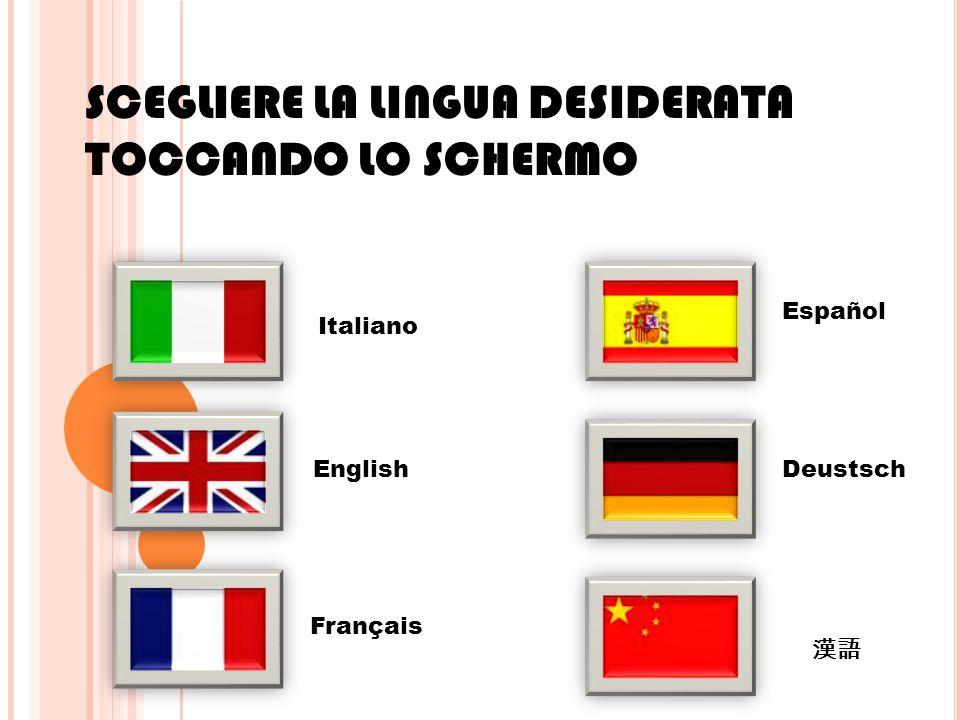 SCEGLIERE LA LINGUA DESIDERATA TOCCANDO LO SCHERMO Italiano English Français Español Deustsch 漢語