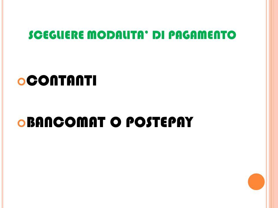 SCEGLIERE MODALITA' DI PAGAMENTO CONTANTI BANCOMAT O POSTEPAY