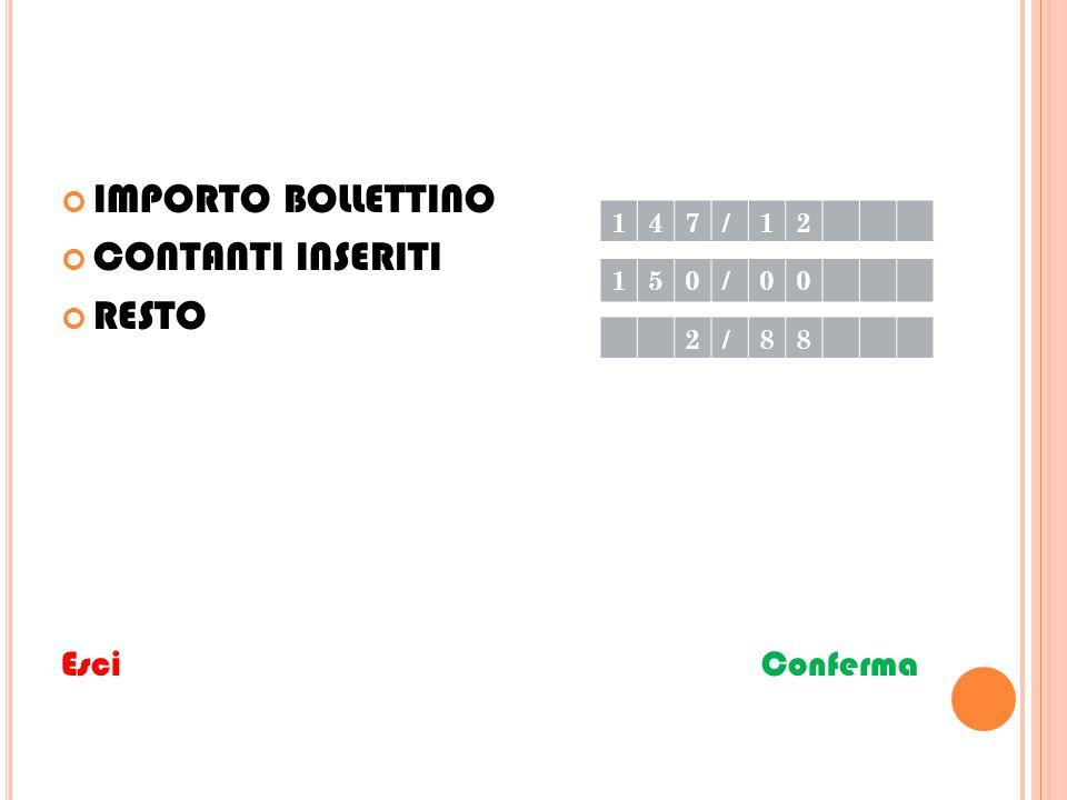 IMPORTO BOLLETTINO CONTANTI INSERITI RESTO Esci Conferma 147/12 150/00 2/88