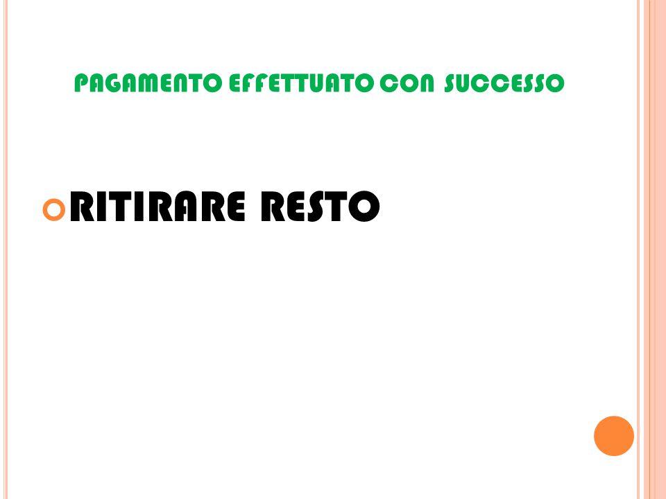 PAGAMENTO EFFETTUATO CON SUCCESSO RITIRARE RESTO