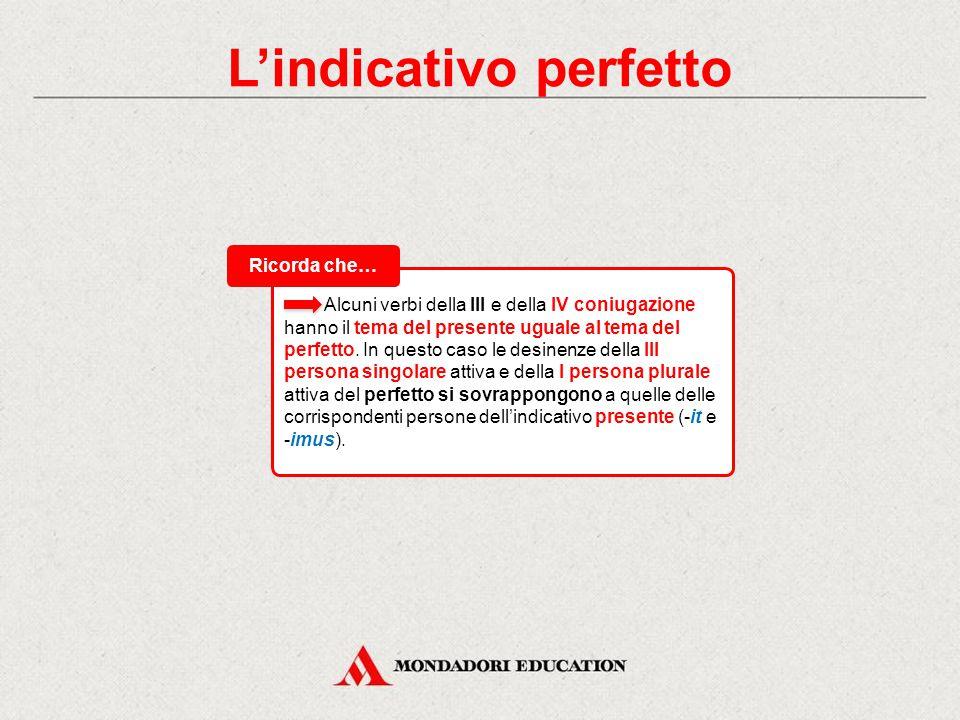 Alcuni verbi della III e della IV coniugazione hanno il tema del presente uguale al tema del perfetto.