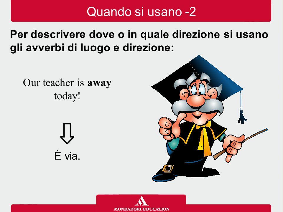 Our teacher is away today.⇩ È via.
