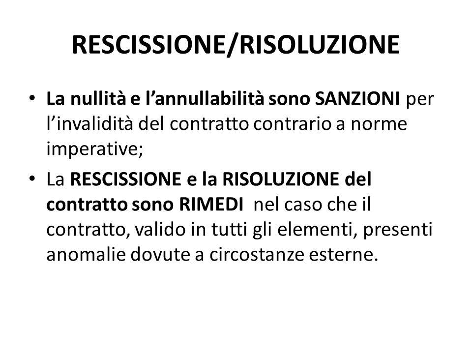 RESCISSIONE/RISOLUZIONE La nullità e l'annullabilità sono SANZIONI per l'invalidità del contratto contrario a norme imperative; La RESCISSIONE e la RI