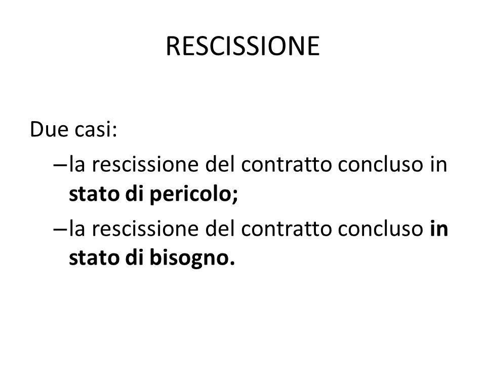 RESCISSIONE Due casi: – la rescissione del contratto concluso in stato di pericolo; – la rescissione del contratto concluso in stato di bisogno.