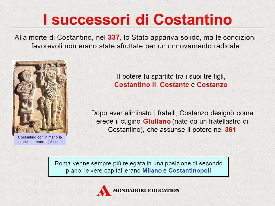 I successori di Costantino Alla morte di Costantino, nel 337, lo Stato appariva solido, ma le condizioni favorevoli non erano state sfruttate per un r