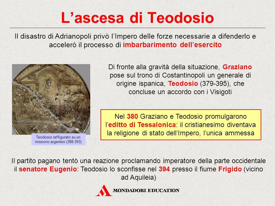 L'ascesa di Teodosio Il disastro di Adrianopoli privò l'Impero delle forze necessarie a difenderlo e accelerò il processo di imbarbarimento dell'eserc
