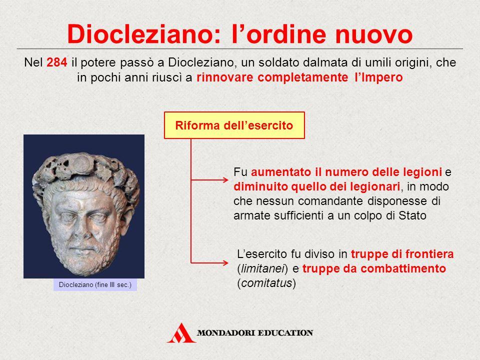 Diocleziano: l'ordine nuovo Nel 284 il potere passò a Diocleziano, un soldato dalmata di umili origini, che in pochi anni riuscì a rinnovare completam