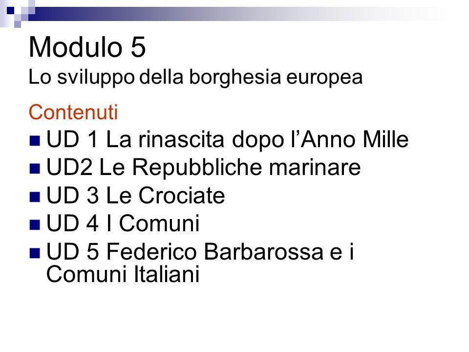 Modulo 5 Lo sviluppo della borghesia europea Contenuti UD 1 La rinascita dopo l'Anno Mille UD2 Le Repubbliche marinare UD 3 Le Crociate UD 4 I Comuni