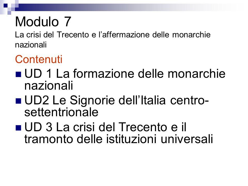 Modulo 7 La crisi del Trecento e l'affermazione delle monarchie nazionali Contenuti UD 1 La formazione delle monarchie nazionali UD2 Le Signorie dell'