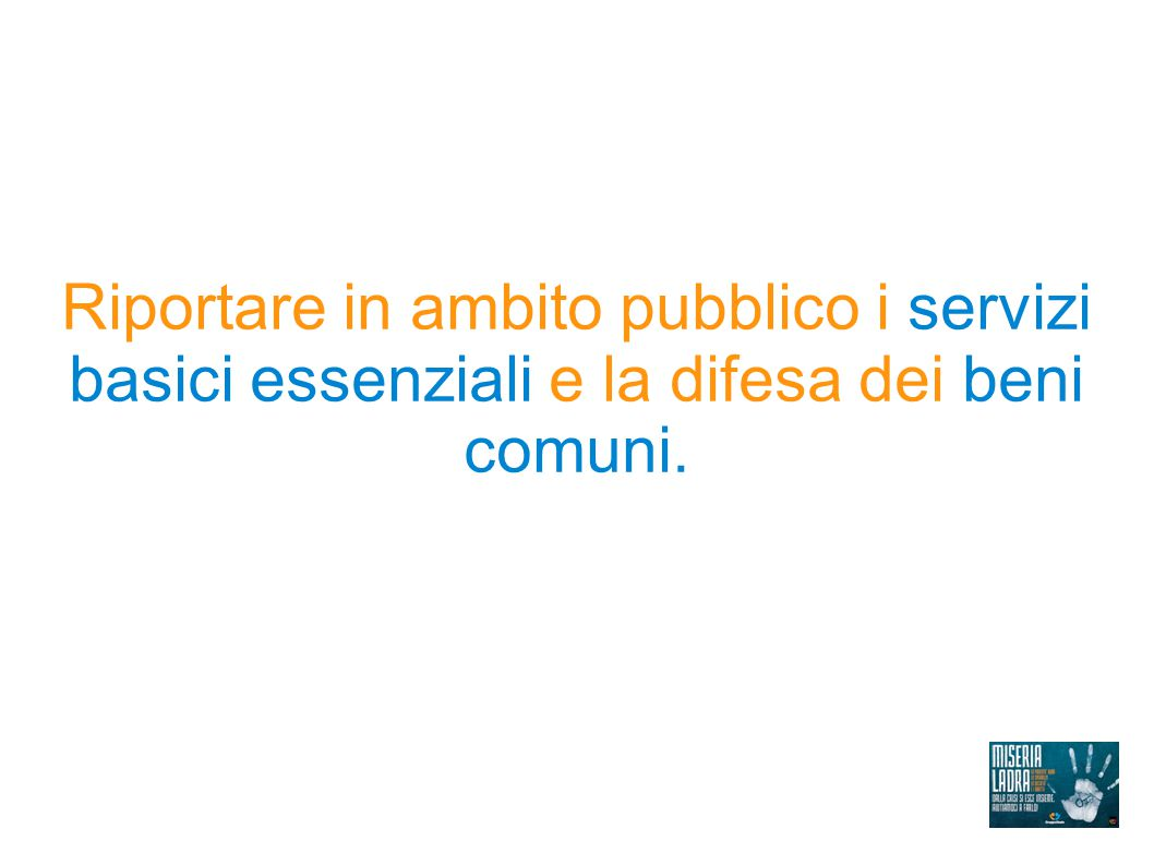 Riportare in ambito pubblico i servizi basici essenziali e la difesa dei beni comuni.