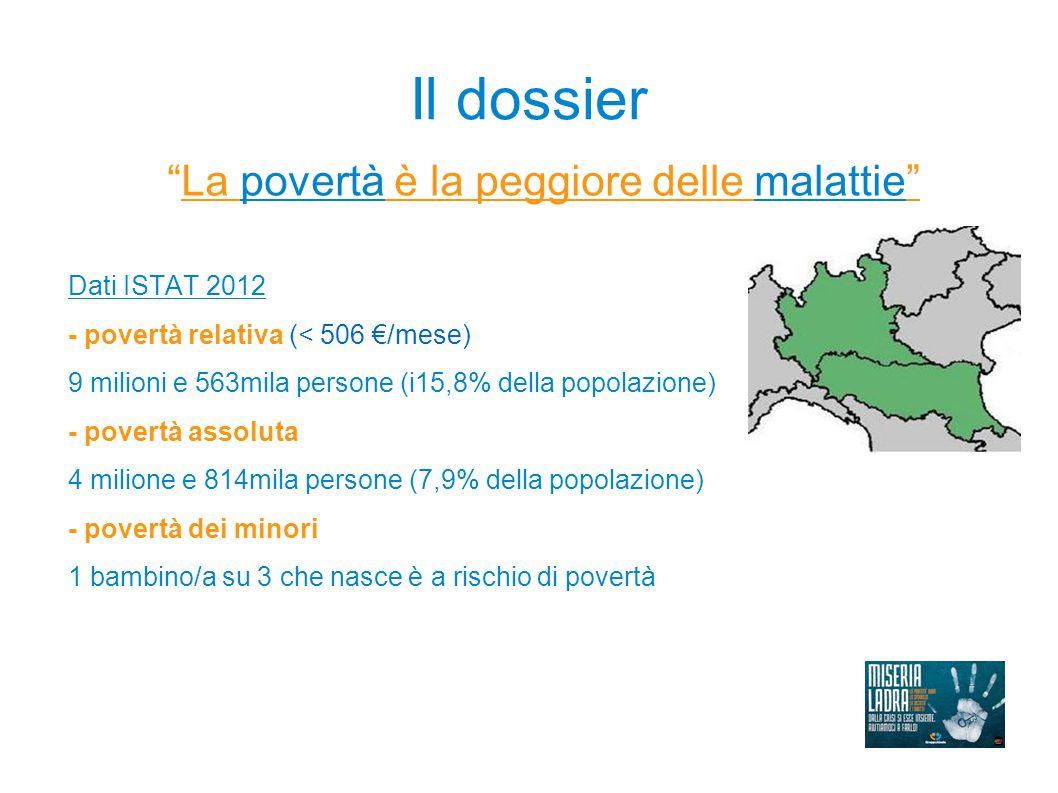 Il dossier La povertà è la peggiore delle malattie Dati ISTAT 2012 - povertà relativa (< 506 €/mese) 9 milioni e 563mila persone (i15,8% della popolazione) - povertà assoluta 4 milione e 814mila persone (7,9% della popolazione) - povertà dei minori 1 bambino/a su 3 che nasce è a rischio di povertà