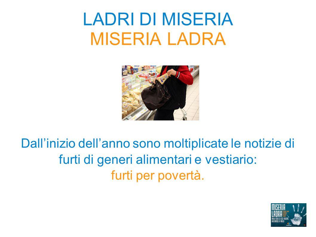 LADRI DI MISERIA MISERIA LADRA Dall'inizio dell'anno sono moltiplicate le notizie di furti di generi alimentari e vestiario: furti per povertà.