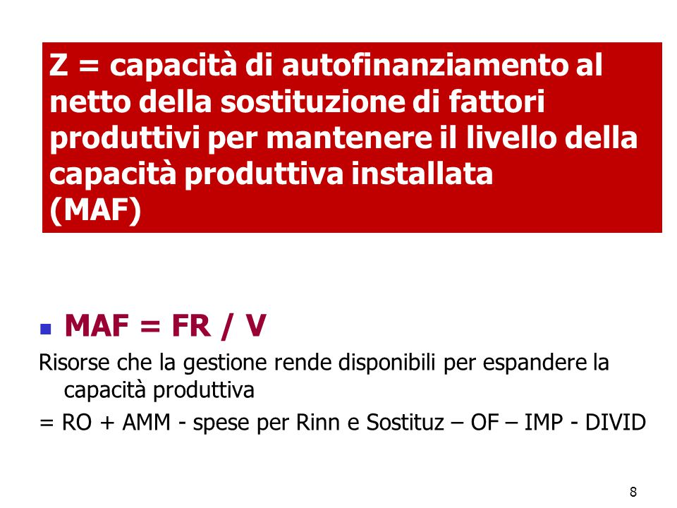 8 Z = capacità di autofinanziamento al netto della sostituzione di fattori produttivi per mantenere il livello della capacità produttiva installata (MAF) MAF = FR / V Risorse che la gestione rende disponibili per espandere la capacità produttiva = RO + AMM - spese per Rinn e Sostituz – OF – IMP - DIVID