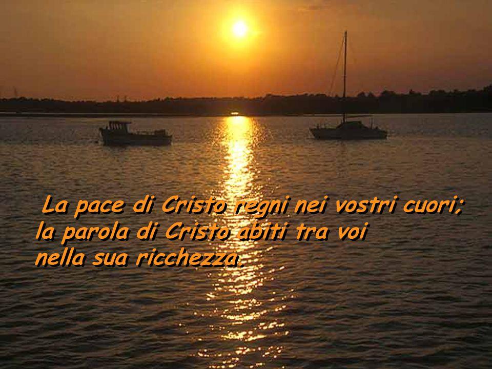 La pace di Cristo regni nei vostri cuori; la parola di Cristo abiti tra voi nella sua ricchezza.