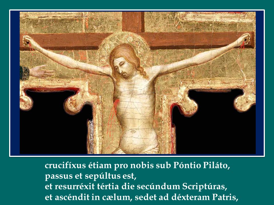 crucifíxus étiam pro nobis sub Póntio Piláto, passus et sepúltus est, et resurréxit tértia die secúndum Scriptúras, et ascéndit in cælum, sedet ad déxteram Patris,
