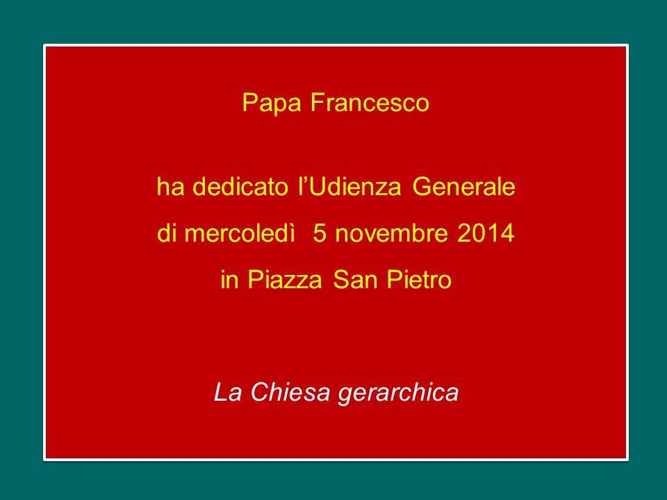 Papa Francesco ha dedicato l'Udienza Generale di mercoledì 5 novembre 2014 in Piazza San Pietro La Chiesa gerarchica Papa Francesco ha dedicato l'Udienza Generale di mercoledì 5 novembre 2014 in Piazza San Pietro La Chiesa gerarchica