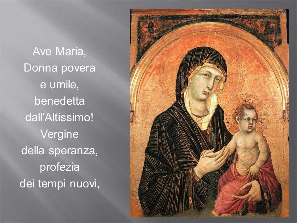 Ave Maria, Donna povera e umile, benedetta dall'Altissimo! Vergine della speranza, profezia dei tempi nuovi,
