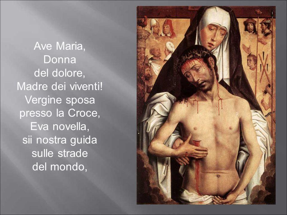 Ave Maria, Donna del dolore, Madre dei viventi! Vergine sposa presso la Croce, Eva novella, sii nostra guida sulle strade del mondo,
