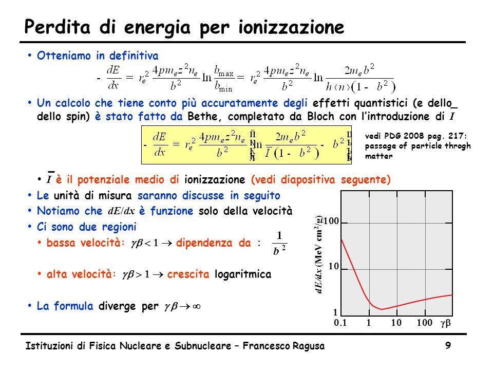 Istituzioni di Fisica Nucleare e Subnucleare – Francesco Ragusa9 Perdita di energia per ionizzazione ŸOtteniamo in definitiva  Un calcolo che tiene conto più accuratamente degli effetti quantistici (e dello dello spin) è stato fatto da Bethe, completato da Bloch con l'introduzione di I  I è il potenziale medio di ionizzazione (vedi diapositiva seguente) ŸLe unità di misura saranno discusse in seguito  Notiamo che dE/dx è funzione solo della velocità ŸCi sono due regioni  bassa velocità: gb  dipendenza da  alta velocità: gb  crescita logaritmica  La formula diverge per g b       dE/dx (MeV cm 2 /g) vedi PDG 2008 pag.
