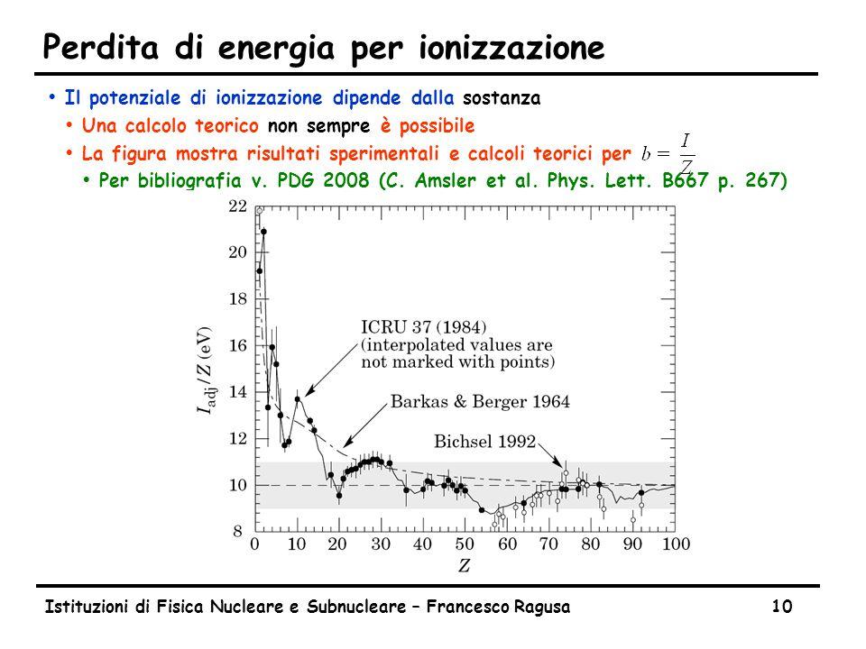 Istituzioni di Fisica Nucleare e Subnucleare – Francesco Ragusa10 Perdita di energia per ionizzazione ŸIl potenziale di ionizzazione dipende dalla sos