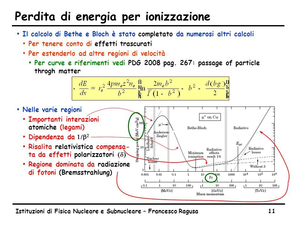 Istituzioni di Fisica Nucleare e Subnucleare – Francesco Ragusa11 Perdita di energia per ionizzazione ŸIl calcolo di Bethe e Bloch è stato completato da numerosi altri calcoli ŸPer tenere conto di effetti trascurati ŸPer estenderlo ad altre regioni di velocità ŸPer curve e riferimenti vedi PDG 2008 pag.
