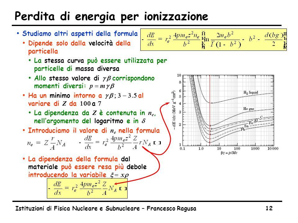 Istituzioni di Fisica Nucleare e Subnucleare – Francesco Ragusa12 Perdita di energia per ionizzazione ŸStudiamo altri aspetti della formula ŸDipende solo dalla velocità della particella ŸLa stessa curva può essere utilizzata per particelle di massa diversa  Allo stesso valore di g b corrispondono momenti diversi: p  m  g b  Ha un minimo intorno a g b    al variare di Z da  a   La dipendenza da Z è contenuta in n e, nell'argomento del logaritmo e in d  Introduciamo il valore di n e nella formula  La dipendenza della formula dal materiale può essere resa più debole introducendo la variabile x  xr