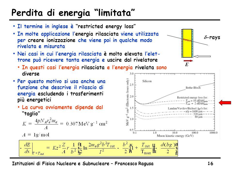 """Istituzioni di Fisica Nucleare e Subnucleare – Francesco Ragusa16 Perdita di energia """"limitata"""" ŸIl termine in inglese è """"restricted energy loss"""" ŸIn"""