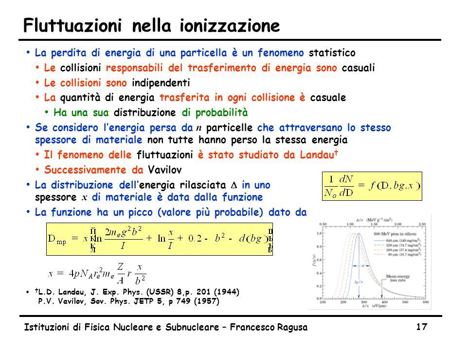 Istituzioni di Fisica Nucleare e Subnucleare – Francesco Ragusa17 Fluttuazioni nella ionizzazione ŸLa perdita di energia di una particella è un fenomeno statistico ŸLe collisioni responsabili del trasferimento di energia sono casuali ŸLe collisioni sono indipendenti ŸLa quantità di energia trasferita in ogni collisione è casuale ŸHa una sua distribuzione di probabilità  Se considero l'energia persa da n particelle che attraversano lo stesso spessore di materiale non tutte hanno perso la stessa energia ŸIl fenomeno delle fluttuazioni è stato studiato da Landau † ŸSuccessivamente da Vavilov  La distribuzione dell'energia rilasciata  in uno spessore x di materiale è data dalla funzione ŸLa funzione ha un picco (valore più probabile) dato da Ÿ † L.D.