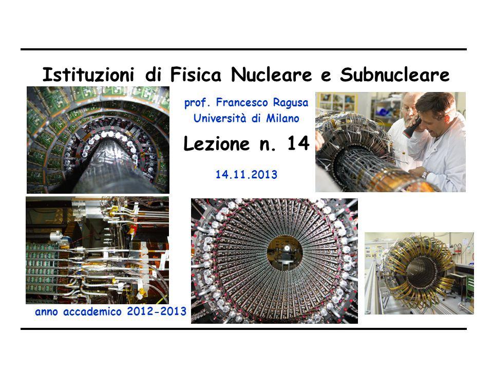 prof. Francesco Ragusa Università di Milano Istituzioni di Fisica Nucleare e Subnucleare anno accademico 2012-2013 Lezione n. 14 14.11.2013