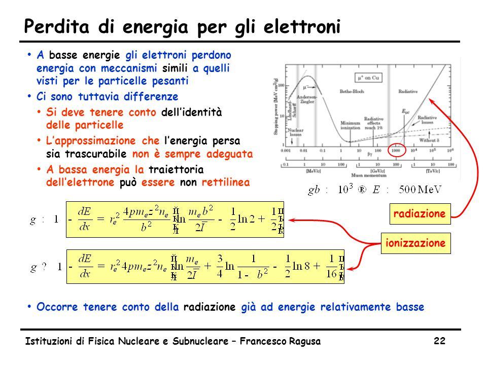 Istituzioni di Fisica Nucleare e Subnucleare – Francesco Ragusa22 Perdita di energia per gli elettroni ŸA basse energie gli elettroni perdono energia con meccanismi simili a quelli visti per le particelle pesanti ŸCi sono tuttavia differenze ŸSi deve tenere conto dell'identità delle particelle ŸL'approssimazione che l'energia persa sia trascurabile non è sempre adeguata ŸA bassa energia la traiettoria dell'elettrone può essere non rettilinea ŸOccorre tenere conto della radiazione già ad energie relativamente basse ionizzazione radiazione