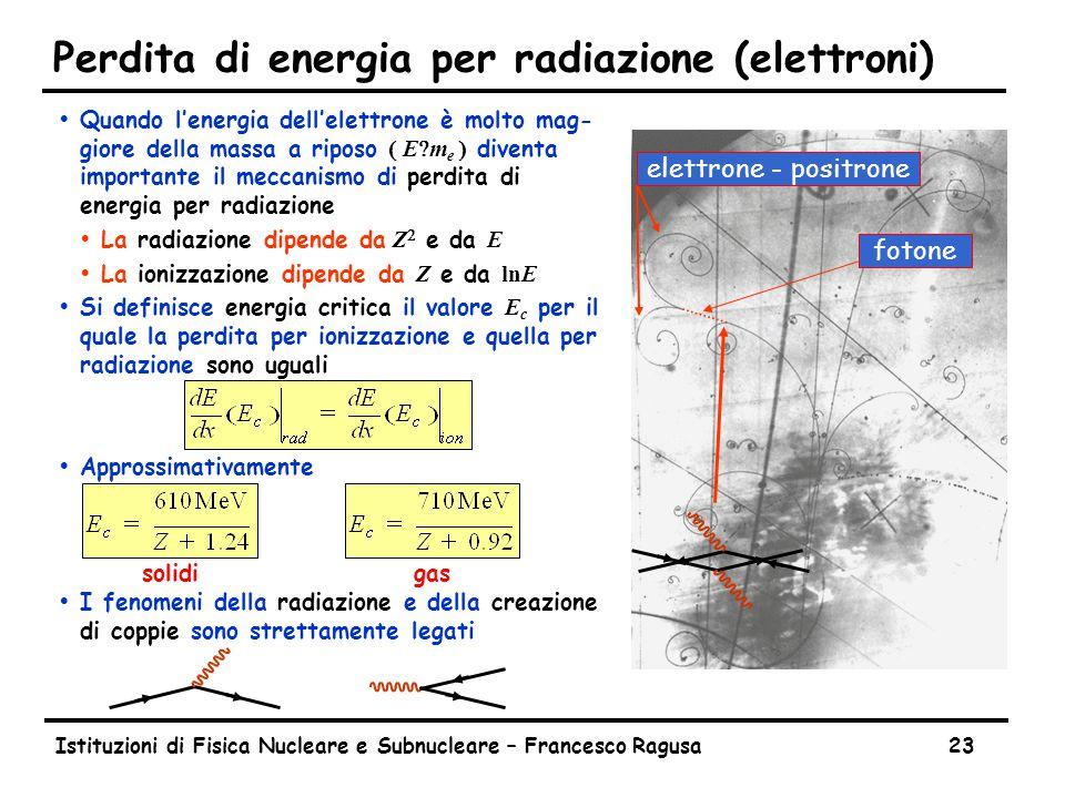 Istituzioni di Fisica Nucleare e Subnucleare – Francesco Ragusa23 Perdita di energia per radiazione (elettroni)  Quando l'energia dell'elettrone è molto mag- giore della massa a riposo  E  m e  diventa importante il meccanismo di perdita di energia per radiazione  La radiazione dipende da Z  e da E  La ionizzazione dipende da Z e da lnE  Si definisce energia critica il valore E c per il quale la perdita per ionizzazione e quella per radiazione sono uguali  Approssimativamente  I fenomeni della radiazione e della creazione di coppie sono strettamente legati fotoneelettrone - positrone solidigas