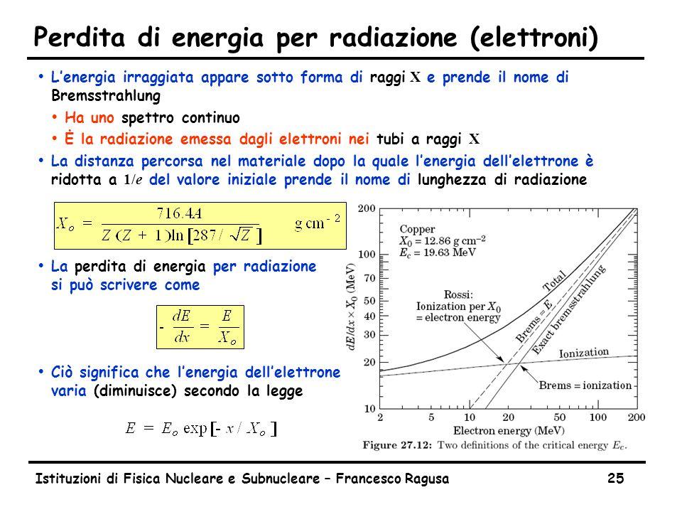Istituzioni di Fisica Nucleare e Subnucleare – Francesco Ragusa25 Perdita di energia per radiazione (elettroni)  L'energia irraggiata appare sotto forma di raggi X e prende il nome di Bremsstrahlung ŸHa uno spettro continuo  Ė la radiazione emessa dagli elettroni nei tubi a raggi X  La distanza percorsa nel materiale dopo la quale l'energia dell'elettrone è ridotta a 1/e del valore iniziale prende il nome di lunghezza di radiazione ŸLa perdita di energia per radiazione si può scrivere come ŸCiò significa che l'energia dell'elettrone varia (diminuisce) secondo la legge