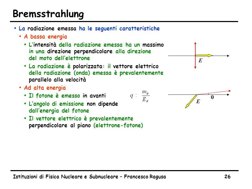 Istituzioni di Fisica Nucleare e Subnucleare – Francesco Ragusa26 Bremsstrahlung ŸLa radiazione emessa ha le seguenti caratteristiche ŸA bassa energia ŸL'intensità della radiazione emessa ha un massimo in una direzione perpendicolare alla direzione del moto dell'elettrone ŸLa radiazione è polarizzata: il vettore elettrico della radiazione (onda) emessa è prevalentemente parallelo alla velocità ŸAd alta energia ŸIl fotone è emesso in avanti ŸL'angolo di emissione non dipende dall'energia del fotone ŸIl vettore elettrico è prevalentemente perpendicolare al piano (elettrone-fotone) E  E