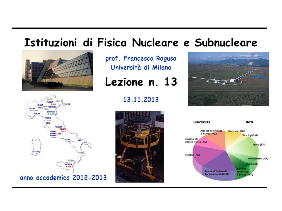 prof. Francesco Ragusa Università di Milano Istituzioni di Fisica Nucleare e Subnucleare anno accademico 2012-2013 Lezione n. 13 13.11.2013