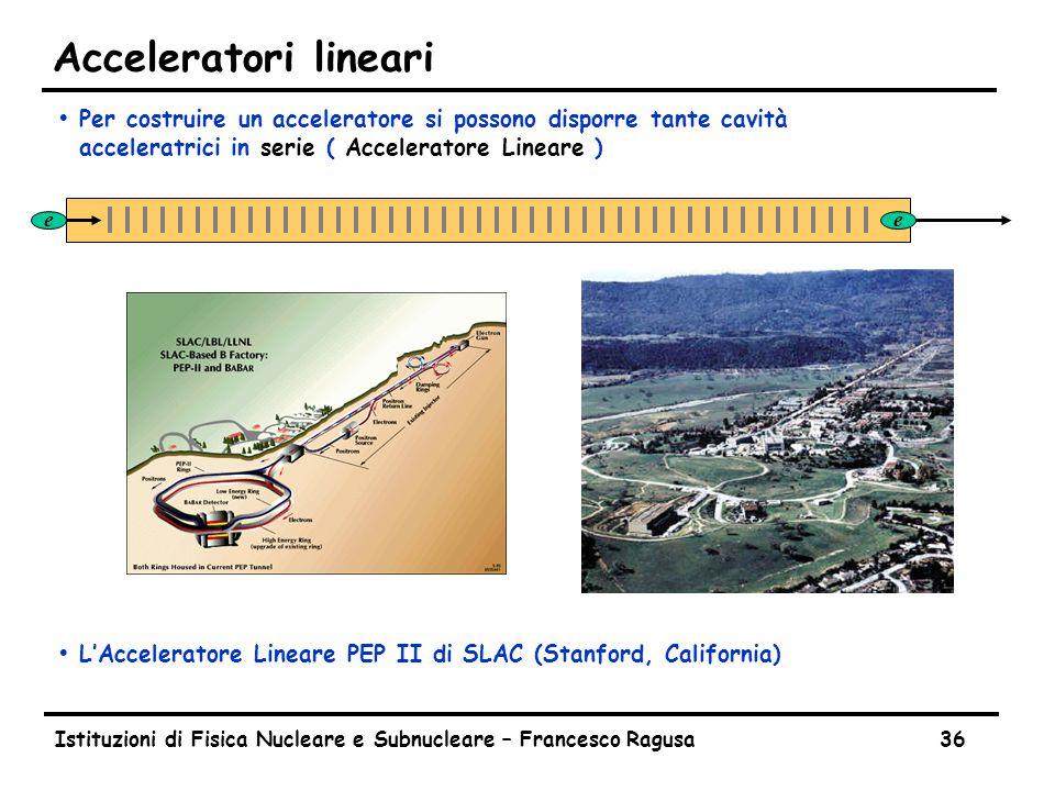 Istituzioni di Fisica Nucleare e Subnucleare – Francesco Ragusa36 Acceleratori lineari ŸPer costruire un acceleratore si possono disporre tante cavità acceleratrici in serie ( Acceleratore Lineare ) ŸL'Acceleratore Lineare PEP II di SLAC (Stanford, California) ee