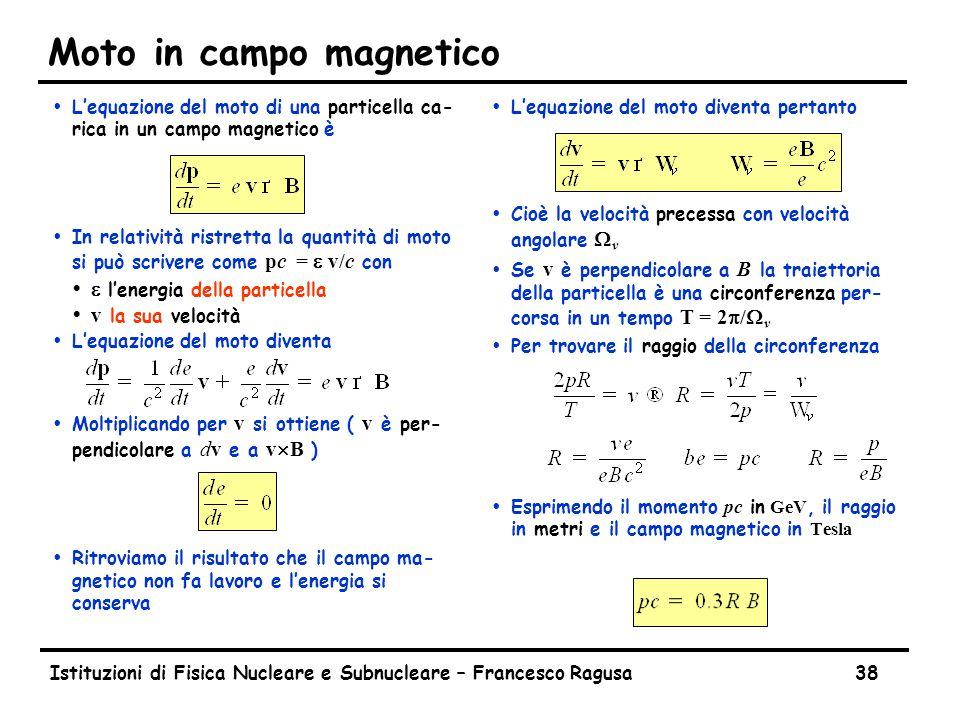 Istituzioni di Fisica Nucleare e Subnucleare – Francesco Ragusa38 Moto in campo magnetico ŸL'equazione del moto di una particella ca- rica in un campo magnetico è  In relatività ristretta la quantità di moto si può scrivere come pc = e v/c con  e l'energia della particella  v la sua velocità ŸL'equazione del moto diventa  Moltiplicando per v si ottiene ( v è per- pendicolare a dv e a v  B ) ŸRitroviamo il risultato che il campo ma- gnetico non fa lavoro e l'energia si conserva Ÿ L'equazione del moto diventa pertanto  Cioè la velocità precessa con velocità angolare  v  Se v è perpendicolare a B la traiettoria della particella è una circonferenza per- corsa in un tempo T = 2p/  v Ÿ Per trovare il raggio della circonferenza  Esprimendo il momento pc in GeV, il raggio in metri e il campo magnetico in Tesla