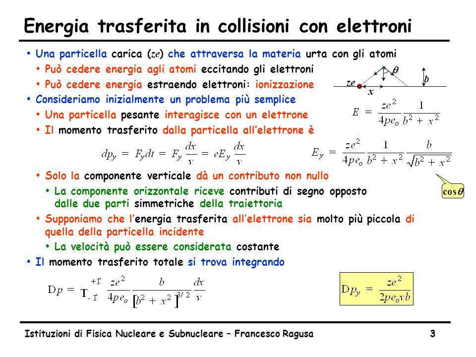 Istituzioni di Fisica Nucleare e Subnucleare – Francesco Ragusa3 Energia trasferita in collisioni con elettroni  Una particella carica ( ze ) che attraversa la materia urta con gli atomi ŸPuò cedere energia agli atomi eccitando gli elettroni ŸPuò cedere energia estraendo elettroni: ionizzazione ŸConsideriamo inizialmente un problema più semplice ŸUna particella pesante interagisce con un elettrone ŸIl momento trasferito dalla particella all'elettrone è ŸSolo la componente verticale dà un contributo non nullo ŸLa componente orizzontale riceve contributi di segno opposto dalle due parti simmetriche della traiettoria ŸSupponiamo che l'energia trasferita all'elettrone sia molto più piccola di quella della particella incidente ŸLa velocità può essere considerata costante ŸIl momento trasferito totale si trova integrando b x ze cosq q