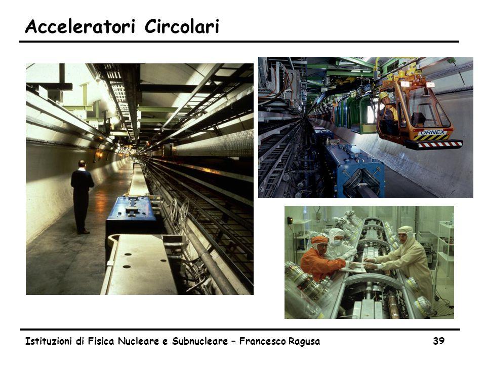 Istituzioni di Fisica Nucleare e Subnucleare – Francesco Ragusa39 Acceleratori Circolari