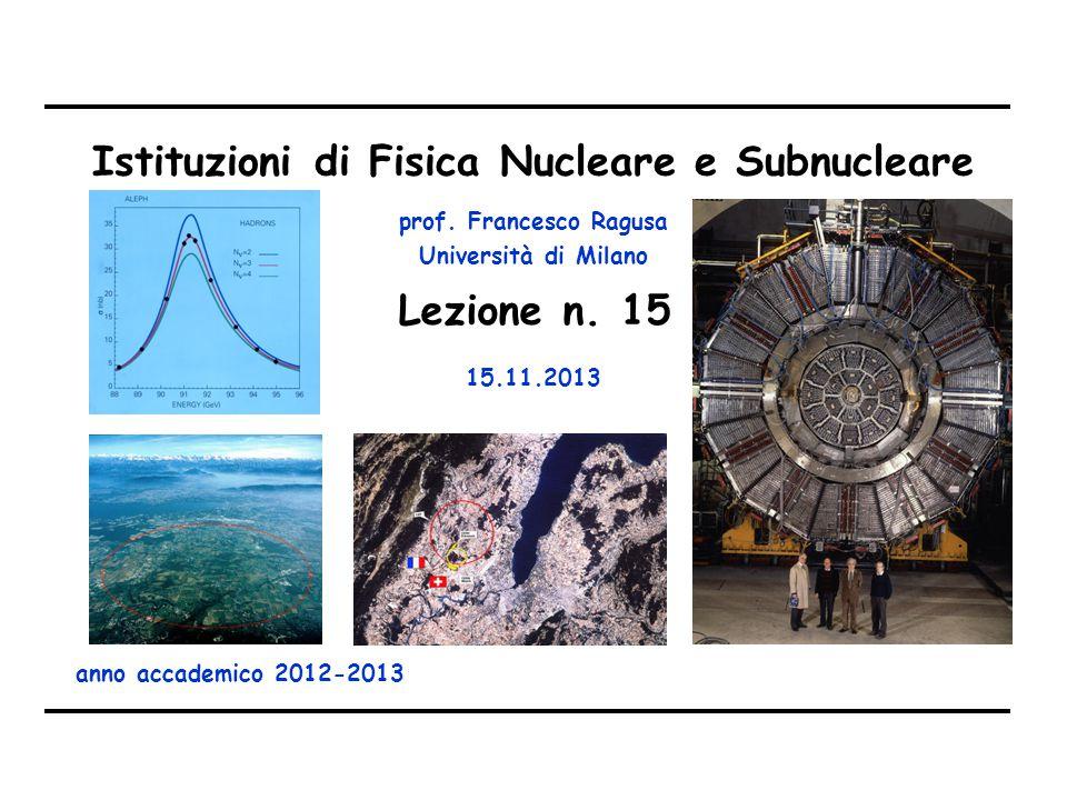 prof. Francesco Ragusa Università di Milano Istituzioni di Fisica Nucleare e Subnucleare anno accademico 2012-2013 Lezione n. 15 15.11.2013