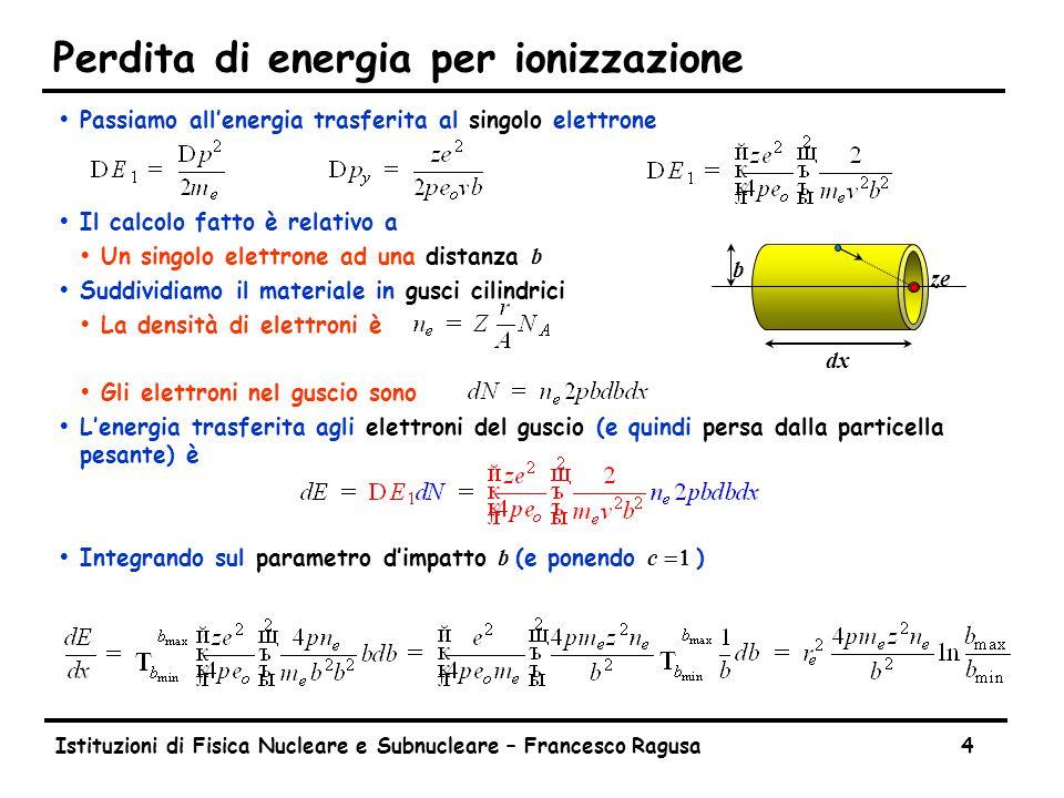 Istituzioni di Fisica Nucleare e Subnucleare – Francesco Ragusa4 Perdita di energia per ionizzazione ŸPassiamo all'energia trasferita al singolo elettrone ŸIl calcolo fatto è relativo a  Un singolo elettrone ad una distanza b ŸSuddividiamo il materiale in gusci cilindrici ŸLa densità di elettroni è ŸGli elettroni nel guscio sono ŸL'energia trasferita agli elettroni del guscio (e quindi persa dalla particella pesante) è  Integrando sul parametro d'impatto b (e ponendo c  ) ze dx b