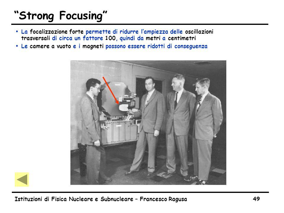 Istituzioni di Fisica Nucleare e Subnucleare – Francesco Ragusa49 Strong Focusing ŸLa focalizzazione forte permette di ridurre l'ampiezza delle oscillazioni trasversali di circa un fattore 100, quindi da metri a centimetri ŸLe camere a vuoto e i magneti possono essere ridotti di conseguenza