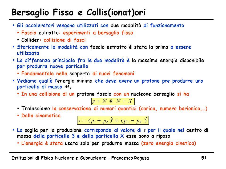 Istituzioni di Fisica Nucleare e Subnucleare – Francesco Ragusa51 Bersaglio Fisso e Collis(ionat)ori ŸGli acceleratori vengono utilizzati con due moda
