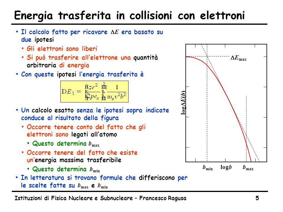Istituzioni di Fisica Nucleare e Subnucleare – Francesco Ragusa5 Energia trasferita in collisioni con elettroni  Il calcolo fatto per ricavare  E era basato su due ipotesi ŸGli elettroni sono liberi ŸSi può trasferire all'elettrone una quantità arbitraria di energia ŸCon queste ipotesi l'energia trasferita è ŸUn calcolo esatto senza le ipotesi sopra indicate conduce al risultato della figura ŸOccorre tenere conto del fatto che gli elettroni sono legati all'atomo  Questo determina b max ŸOccorre tenere del fatto che esiste un'energia massima trasferibile  Questo determina b min  E max log  E(b) logb b min b max  In letteratura si trovano formule che differiscono per le scelte fatte su b max e b min