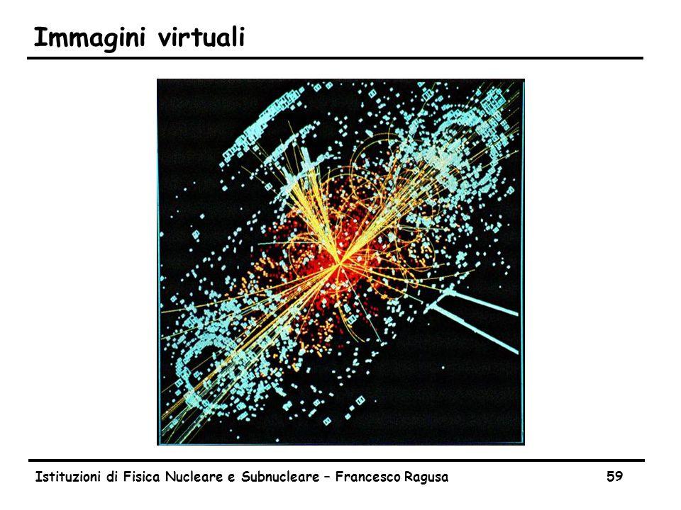 Istituzioni di Fisica Nucleare e Subnucleare – Francesco Ragusa59 Immagini virtuali