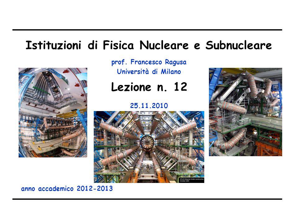 prof. Francesco Ragusa Università di Milano Istituzioni di Fisica Nucleare e Subnucleare anno accademico 2012-2013 Lezione n. 12 25.11.2010