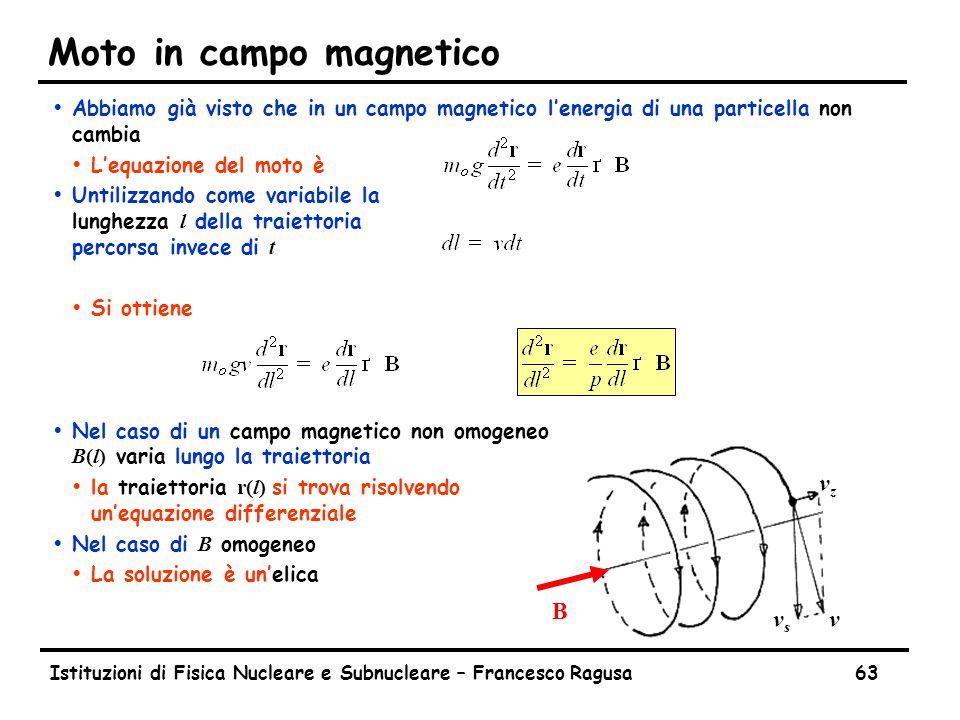 Istituzioni di Fisica Nucleare e Subnucleare – Francesco Ragusa63 Moto in campo magnetico ŸAbbiamo già visto che in un campo magnetico l'energia di una particella non cambia ŸL'equazione del moto è  Untilizzando come variabile la lunghezza l della traiettoria percorsa invece di t ŸSi ottiene  Nel caso di un campo magnetico non omogeneo B(l) varia lungo la traiettoria  la traiettoria r(l) si trova risolvendo un'equazione differenziale  Nel caso di B omogeneo ŸLa soluzione è un'elica B vzvz vsvs v