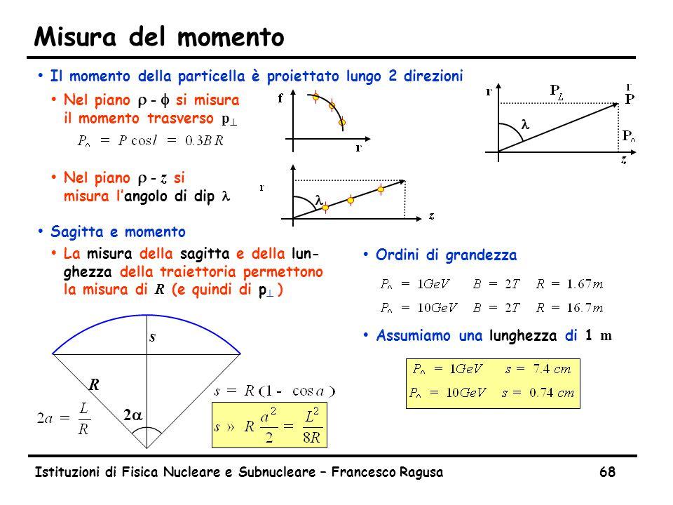 Istituzioni di Fisica Nucleare e Subnucleare – Francesco Ragusa68 Misura del momento ŸIl momento della particella è proiettato lungo 2 direzioni  Nel piano  -  si misura il momento trasverso p   Nel piano  - z si misura l'angolo di dip ŸSagitta e momento  La misura della sagitta e della lun- ghezza della traiettoria permettono la misura di R (e quindi di p  ) 22 R s ŸOrdini di grandezza  Assumiamo una lunghezza di 1 m