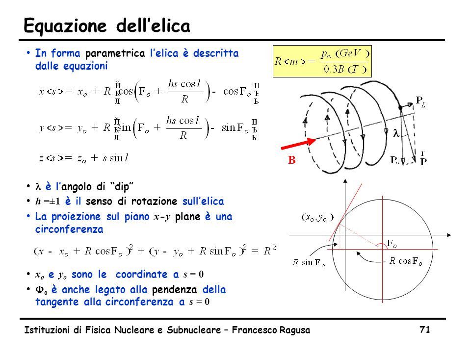 Istituzioni di Fisica Nucleare e Subnucleare – Francesco Ragusa71 Equazione dell'elica ŸIn forma parametrica l'elica è descritta dalle equazioni  è l'angolo di dip  h =±1 è il senso di rotazione sull'elica  La proiezione sul piano x - y plane è una circonferenza  x o e y o sono le coordinate a s = 0  F o è anche legato alla pendenza della tangente alla circonferenza a s = 0 B