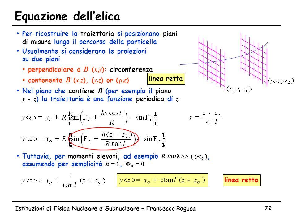 Istituzioni di Fisica Nucleare e Subnucleare – Francesco Ragusa72 Equazione dell'elica ŸPer ricostruire la traiettoria si posizionano piani di misura lungo il percorso della particella ŸUsualmente si considerano le proiezioni su due piani  perpendicolare a B ( x,y ): circonferenza  contenente B ( x,z ), ( y,z ) or ( ,z )  Nel piano che contiene B (per esempio il piano y - z ) la traiettoria è una funzione periodica di z  Tuttavia, per momenti elevati, ad esempio R tan >> ( z-z o ), assumendo per semplicità h = 1, F o = 0 linea retta